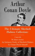 The Ultimate Sherlock Holmes Collection: 4 novels + 56 short stories + An Intimate Study of Sherlock Holmes by Conan Doyle himself by Arthur Conan Doyle