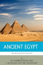 The World's Greatest Civilizations: The History and Culture of Ancient Egypt by Charles River Editors