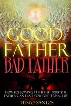 Good Father, Bad Father: How Following the Right Spiritual Father Can Lead You to Eternal Life by Eliseo Santos