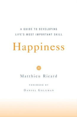Book Happiness: A Guide to Developing Life's Most Important Skill by Matthieu Ricard