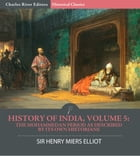 History of India, Volume 5: The Mohammedan Period as Described by its Own Historians by Sir Henry Miers Elliot, Charles River Editors