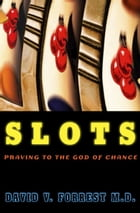 Slots: Praying to the God of Chance by David V. Forrest, MD