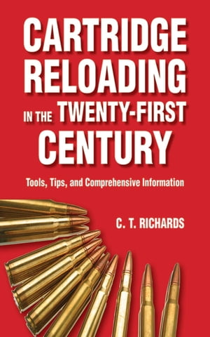 Cartridge Reloading in the Twenty-First Century: Tools, Tips, and Comprehensive Information by Charles T. Richards