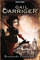 Brennende Finsternis: Roman - [Lady Alexia 2] by Gail Carriger