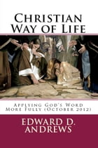 CHRISTIAN WAY OF LIFE Applying God's Word More Fully (October 2012) by Edward D. Andrews
