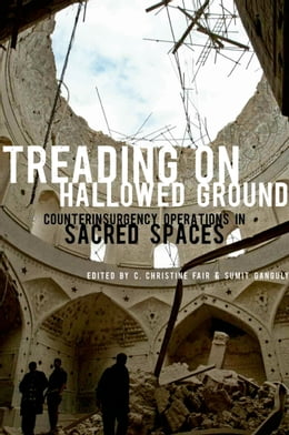 Book Treading on Hallowed Ground: Counterinsurgency Operations in Sacred Spaces by C. Christine Fair