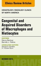 Congenital and Acquired Disorders of Macrophages and Histiocytes, An Issue of Hematology/Oncology Clinics of North America, E-Book by Nancy Berliner, MD
