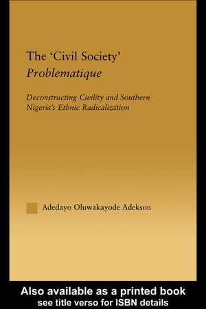 The 'Civil Society' Problematique Deconstructing Civility and Southern Nigeria's Ethnic Radicalization