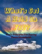What's Got a Hold On You?: Gods' Principles for Tearing Down Strongholds by Victor J. Close