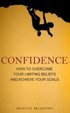 Confidence: How to Overcome Your Limiting Beliefs and Achieve Your Goals by Martin Meadows