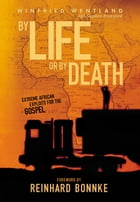 BY LIFE OR BY DEATH. EXTREME AFRICAN EXPLOITS FOR THE GOSPEL by Daniel Kolenda
