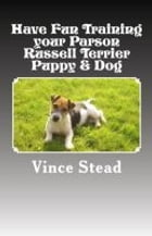 Have Fun Training your Parson Russell Terrier Puppy & Dog by Vince Stead