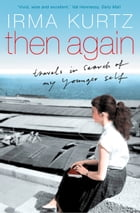 Then Again: Travels in search of my younger self by Irma Kurtz