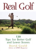 Real Golf: 120 Tips for Better Golf and Lower Scores: 120 Tips for Better Golf and Lower Scores