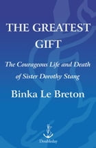The Greatest Gift: The Courageous Life and Martyrdom of Sister Dorothy Stang by Binka Le Breton
