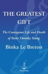 The Greatest Gift: The Courageous Life and Martyrdom of Sister Dorothy Stang