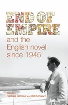 End of empire and the English novel since 1945 by Rachael Gilmour