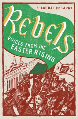 Book Rebels: Voices from the Easter Rising by Fearghal McGarry