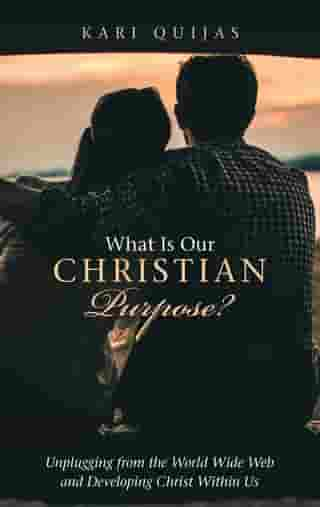 What Is Our Christian Purpose?: Unplugging from the World Wide Web and Developing Christ Within Us by Kari Quijas