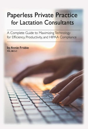 Paperless Private Practice for Lactation Consultants:A Complete Guide to Maximizing Technology for Efficiency, Productivity, and HIPAA Compliance