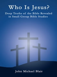 Who is Jesus?: Deep Truths of the Bible Revealed in Small Group Bible Studies