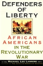 Defenders of Liberty: African Americans in the Revolutionary War by Lt. Col. Michael Lanning