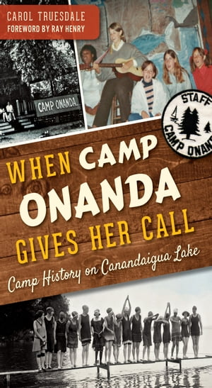When Camp Onanda Gives Her Call: Camp History on Canandaigua Lake by Carol Truesdale