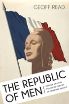 The Republic of Men: Gender and the Political Parties in Interwar France by Geoff Read