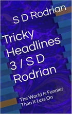 Tricky Headlines 3 / S D Rodrian: The World Is Funnier Than It Lets On. by S D Rodrian