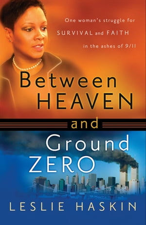 Between Heaven and Ground Zero One Woman's Struggle for Survival and Faith in the Ashes of 9/11