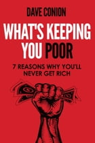 WHAT'S KEEPING YOU POOR: 7 Reasons Why You'll Never Get Rich by Dave Conion
