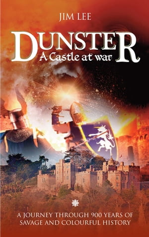Dunster - A Castle at War: A journey through 900 years of savage and colourful history by Jim Lee