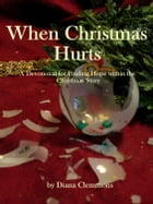 When Christmas Hurts: A Devotional for Finding Comfort and Hope Within the Story of Christmas by Diana Clemmons