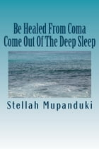 Be Healed From Coma: Come Out Of The Deep Sleep by Stellah Mupanduki