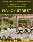 Landscaping Book of Secrets: Tips That Will Make You a Landscaping Guru by Nancy Street