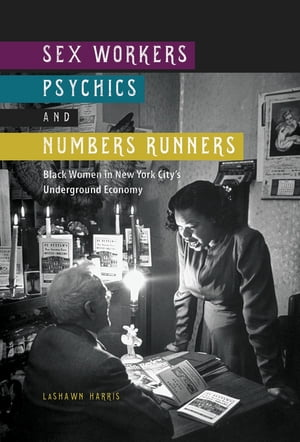 Sex Workers,  Psychics,  and Numbers Runners Black Women in New York City's Underground Economy