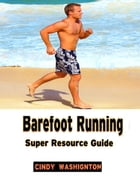 Barefoot Running: Super Resource Guide by Cindy Washington