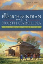 The French and Indian War in North Carolina: The Spreading Flames of War by John R. Maass, PhD