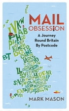 Mail Obsession: A Journey Round Britain by Postcode by Mark Mason