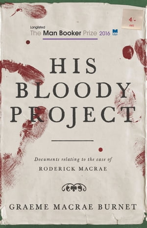 His Bloody Project Documents relating to the case of Roderick Macrae (Shortlisted for the Booker Prize 2016