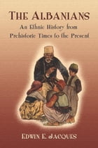 The Albanians: An Ethnic History from Prehistoric Times to the Present by Edwin E. Jacques
