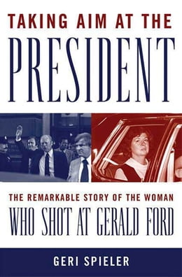 Book Taking Aim at the President: The Remarkable Story of the Woman Who Shot at Gerald Ford by Geri Spieler