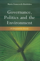 Governance, Politics and the Environment: A Singapore Study by Maria Francesch-Huidobro