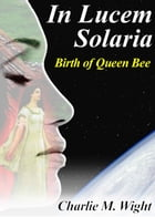 In Lucem Solaria - Birth of Queen Bee: In Lucem Solaria, #1 by Charlie M. Wight