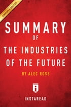Summary of The Industries of the Future: by Alec Ross , Includes Analysis by Instaread Summaries