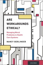 Are Workarounds Ethical?: Managing Moral Problems in Health Care Systems by Nancy Berlinger