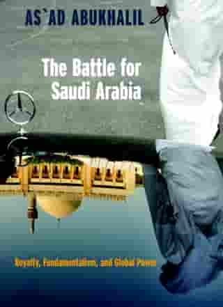 The Battle for Saudi Arabia: Royalty, Fundamentalism, and Global Power by As'Ad Abukhalil