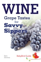 The BabyBird Guide to Wine: Grape Tastes for Savvy Sippers by Sam Stevens