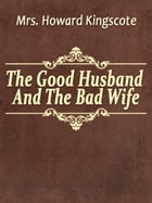 The Good Husband And The Bad Wife by Mrs. Howard Kingscote