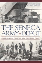 The Seneca Army Depot: Fighting Wars from the New York Home Front by Walter Gable